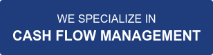 WE SPECIALIZE IN CASH FLOW MANAGEMENT